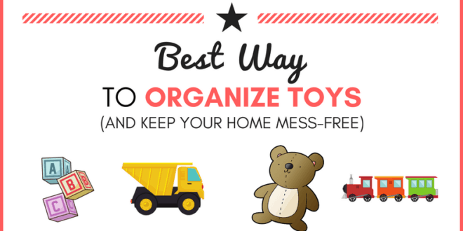 Best Way To Organize Toys And Keep Your Home Mess Free